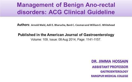Management of Benign Ano-rectal disorders: ACG Clinical Guideline Authors: Arnold Wald, Adil E. Bharucha, Bard C. Cosman and William E. Whitehead Published.
