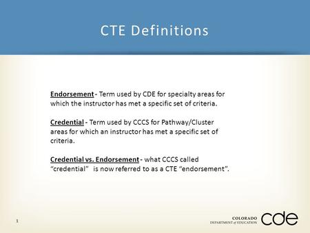CTE Definitions 1 Endorsement - Term used by CDE for specialty areas for which the instructor has met a specific set of criteria. Credential - Term used.