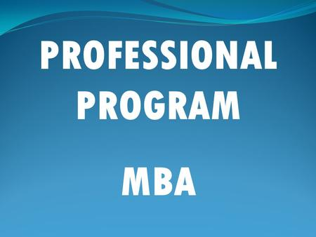 PROFESSIONAL PROGRAM MBA. WHY MANAGEMENT STUDIES?  Management is the art of making people more effective than what they are.  Management education broadens.