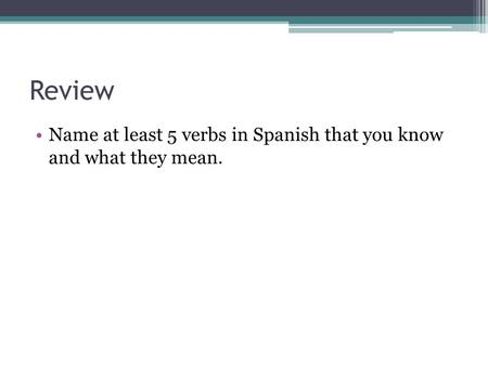 Review Name at least 5 verbs in Spanish that you know and what they mean.