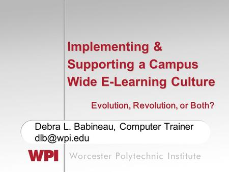 Implementing & Supporting a Campus Wide E-Learning Culture Debra L. Babineau, Computer Trainer Evolution, Revolution, or Both?