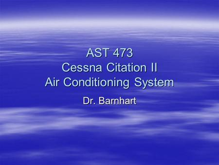 AST 473 Cessna Citation II Air Conditioning System Dr. Barnhart.