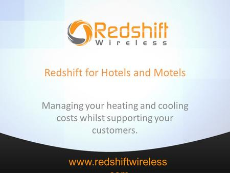 Www.redshiftwireless.com Redshift for Hotels and Motels Managing your heating and cooling costs whilst supporting your customers.