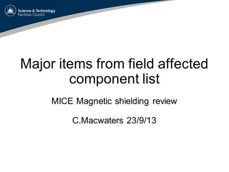 Major items from field affected component list MICE Magnetic shielding review C.Macwaters 23/9/13.