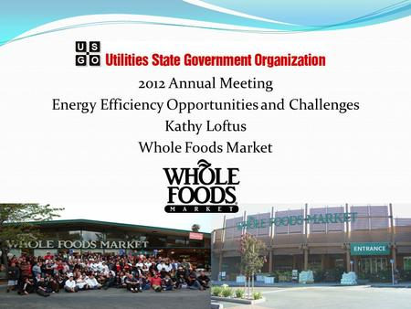2012 Annual Meeting Energy Efficiency Opportunities and Challenges Kathy Loftus Whole Foods Market.