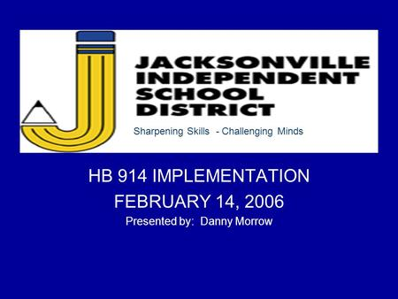 HB 914 IMPLEMENTATION FEBRUARY 14, 2006 Presented by: Danny Morrow Sharpening Skills - Challenging Minds.