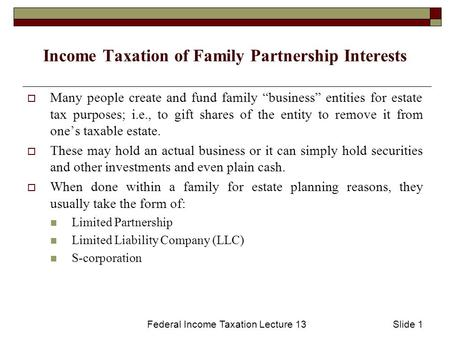 "Federal Income Taxation Lecture 13Slide 1 Income Taxation of Family Partnership Interests  Many people create and fund family ""business"" entities for."