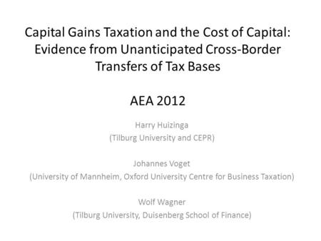 Capital Gains Taxation and the Cost of Capital: Evidence from Unanticipated Cross-Border Transfers of Tax Bases AEA 2012 Harry Huizinga (Tilburg University.