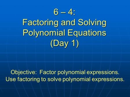 6 – 4: Factoring and Solving Polynomial Equations (Day 1) Objective: Factor polynomial expressions. Use factoring to solve polynomial expressions.