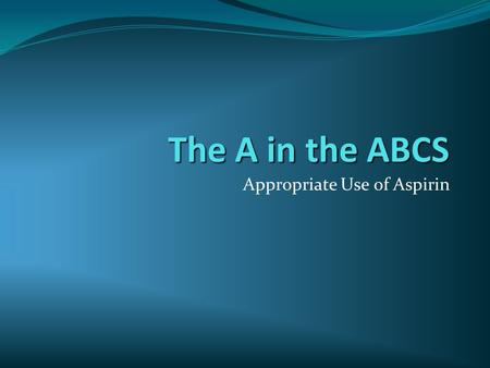 The A in the ABCS Appropriate Use of Aspirin. Contents  What is aspirin  Who should take it  Side effects and risks  Who should NOT take it  How.