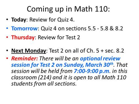 Coming up in Math 110: Today: Review for Quiz 4. Tomorrow: Quiz 4 on sections 5.5 - 5.8 & 8.2 Thursday: Review for Test 2 Next Monday: Test 2 on all of.