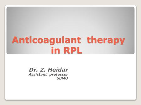 Anticoagulant therapy in RPL Dr. Z. Heidar Assistant professor SBMU.