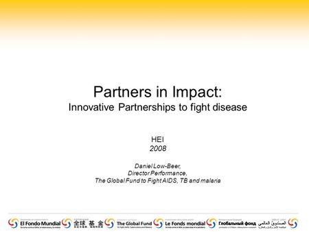 Partners in Impact: Innovative Partnerships to fight disease HEI 2008 Daniel Low-Beer, Director Performance, The Global Fund to Fight AIDS, TB and malaria.