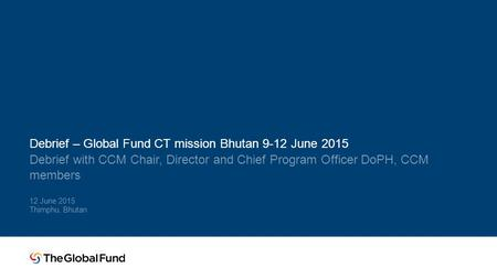 Debrief – Global Fund CT mission Bhutan 9-12 June 2015 Debrief with CCM Chair, Director and Chief Program Officer DoPH, CCM members 12 June 2015 Thimphu,