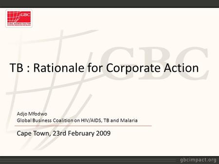 Cape Town, 23rd February 2009 TB : Rationale for Corporate Action Adjo Mfodwo Global Business Coalition on HIV/AIDS, TB and Malaria.