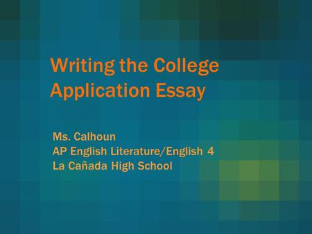 Writing the College Application Essay Ms. Calhoun AP English Literature/English 4 La Cañada High School.