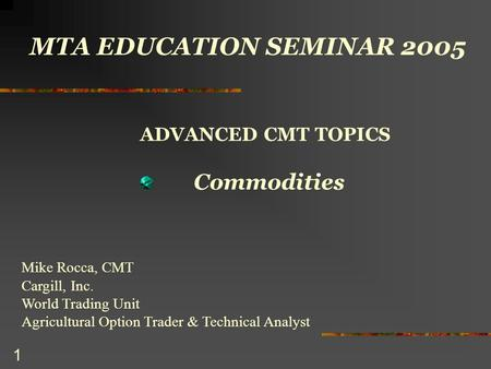 1 MTA EDUCATION SEMINAR 2005 ADVANCED CMT TOPICS Commodities Mike Rocca, CMT Cargill, Inc. World Trading Unit Agricultural Option Trader & Technical Analyst.
