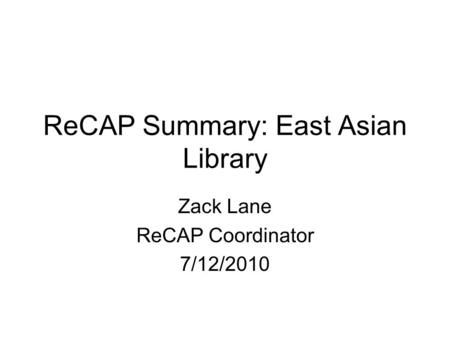 ReCAP Summary: East Asian Library Zack Lane ReCAP Coordinator 7/12/2010.