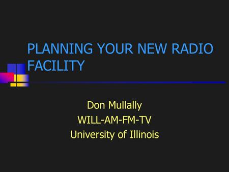 1 PLANNING YOUR NEW RADIO FACILITY Don Mullally WILL-AM-FM-TV University of Illinois.