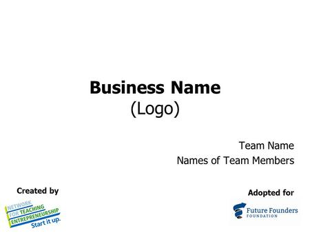 Business Name (Logo) Team Name Names of Team Members Adopted for Created by.
