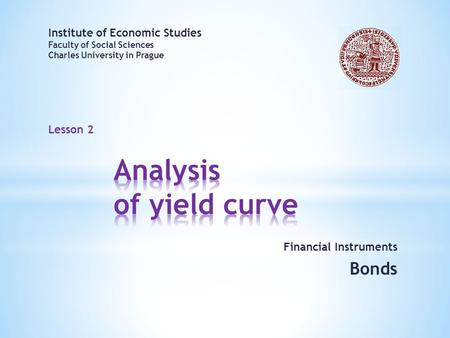 Lesson 2 Financial Instruments Bonds Institute of Economic Studies Faculty of Social Sciences Charles University in Prague.