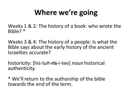Where we're going Weeks 1 & 2: The history of a book: who wrote the Bible? * Weeks 3 & 4: The history of a people: Is what the Bible says about the early.