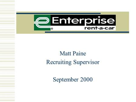 "Matt Paine Recruiting Supervisor September 2000 The Enterprise Mission "" The Customer"" ""Our mission is to fulfill the automobile rental, leasing, car."