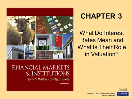 Copyright © 2012 Pearson Prentice Hall. All rights reserved. CHAPTER 3 What Do Interest Rates Mean and What Is Their Role in Valuation?