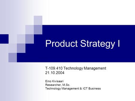Product Strategy I T-109.410 Technology Management 21.10.2004 Eino Kivisaari Researcher, M.Sc. Technology Management & ICT Business.