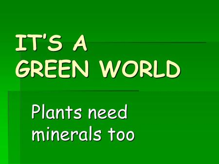 IT'S A GREEN WORLD Plants need minerals too.