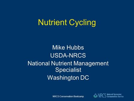 NRCS Conservation Bootcamp Nutrient Cycling Mike Hubbs USDA-NRCS National Nutrient Management Specialist Washington DC.