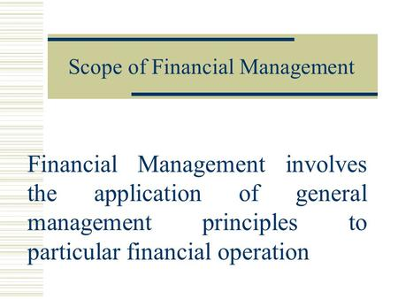 Scope of Financial Management Financial Management involves the application of general management principles to particular financial operation.