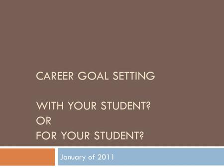 CAREER GOAL SETTING WITH YOUR STUDENT? OR FOR YOUR STUDENT? January of 2011.