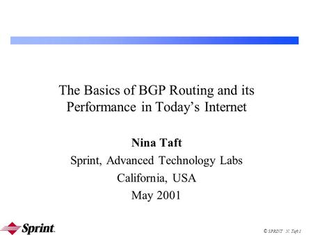 © SPRINT N. Taft 1 The Basics of BGP Routing and its Performance in Today's Internet Nina Taft Sprint, Advanced Technology Labs California, USA May 2001.