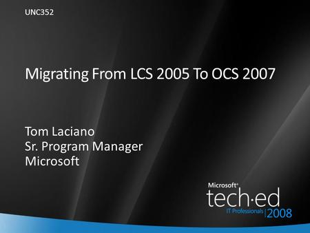 1 Migrating From LCS 2005 To OCS 2007 Tom Laciano Sr. Program Manager Microsoft UNC352.