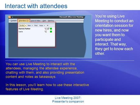Live Meeting 2007: Presenter's companion Interact with attendees You're using Live Meeting to conduct an orientation session for new hires, and now you.