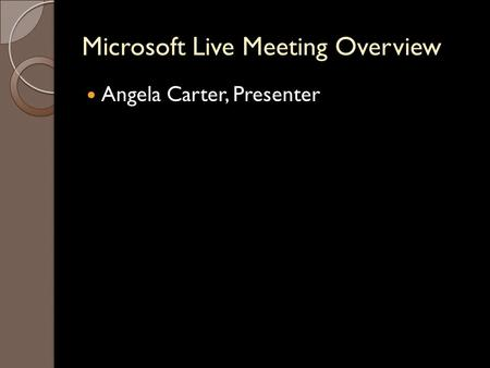 Microsoft Live Meeting Overview Angela Carter, Presenter.