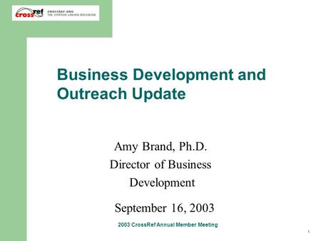 1 2003 CrossRef Annual Member Meeting Business Development and Outreach Update Amy Brand, Ph.D. Director of Business Development September 16, 2003.