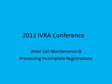 2012 IVRA Conference Voter List Maintenance & Processing Incomplete Registrations.