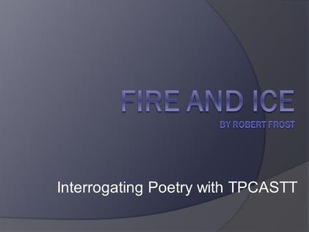 Interrogating Poetry with TPCASTT. Fire and Ice by Robert Frost Some say the world will end in fire, Some say in ice. From what I've tasted of desire.
