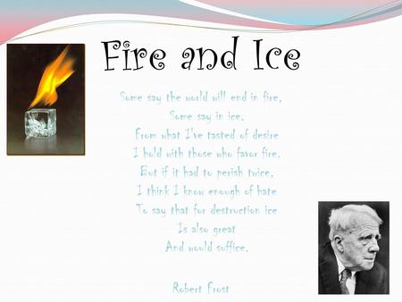 Fire and Ice Some say the world will end in fire, Some say in ice. From what I've tasted of desire I hold with those who favor fire. But if it had to perish.