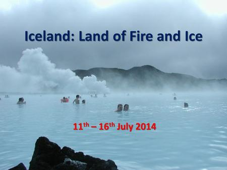 Iceland: Land of Fire and Ice 11 th – 16 th July 2014.