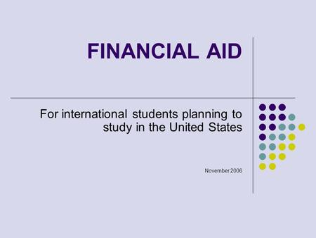 FINANCIAL AID For international students planning to study in the United States November 2006.