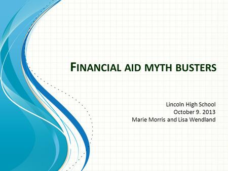 F INANCIAL AID MYTH BUSTERS Lincoln High School October 9. 2013 Marie Morris and Lisa Wendland.
