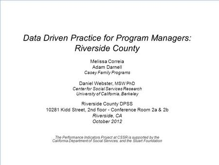 Data Driven Practice for Program Managers: Riverside County Melissa Correia Adam Darnell Casey Family Programs Daniel Webster, MSW PhD Center for Social.