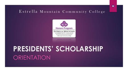PRESIDENTS' SCHOLARSHIP ORIENTATION Estrella Mountain Community College.