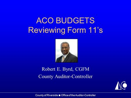 County of Riverside ■ Office of the Auditor-Controller ACO BUDGETS Reviewing Form 11's Robert E. Byrd, CGFM County Auditor-Controller 1.