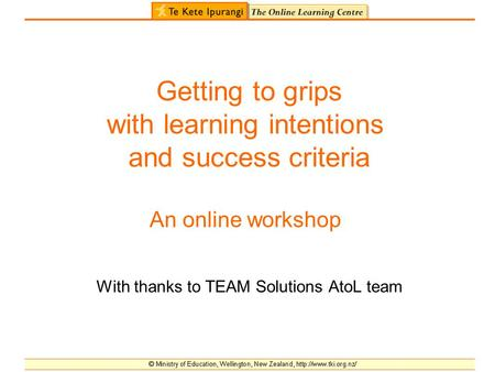 Getting to grips with learning intentions and success criteria An online workshop With thanks to TEAM Solutions AtoL team.