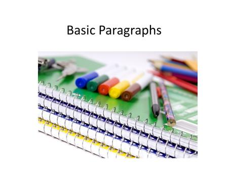 Basic Paragraphs. Things to Remember Brainstorm Pick controlling idea Outline – create supports and details – Keep focused on topic – Unity – Use logic.