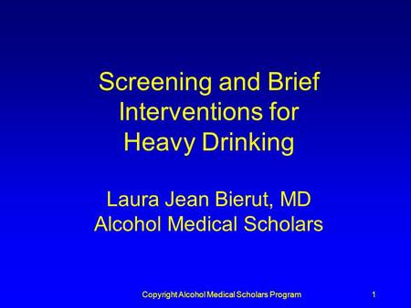 Copyright Alcohol Medical Scholars Program1 Screening and Brief Interventions for Heavy Drinking Laura Jean Bierut, MD Alcohol Medical Scholars.